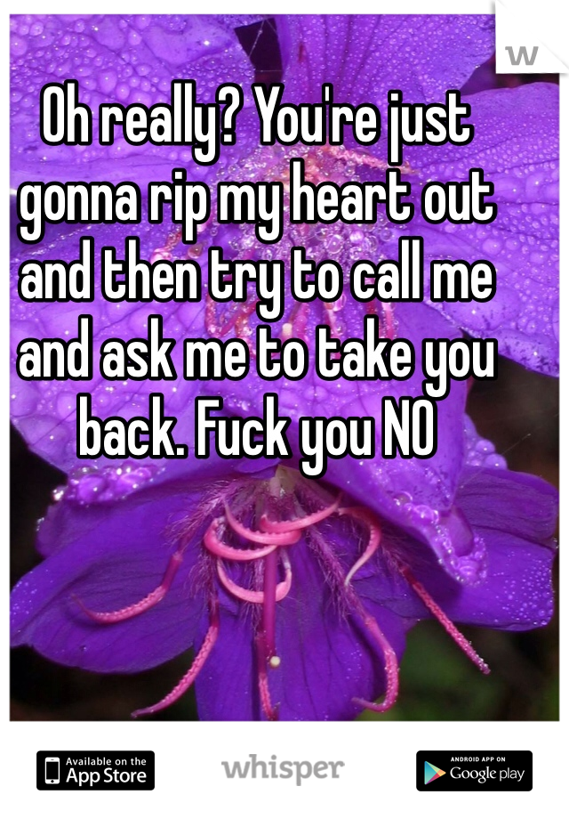 Oh really? You're just gonna rip my heart out and then try to call me and ask me to take you back. Fuck you NO