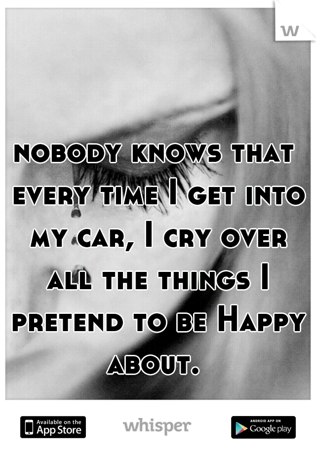 nobody knows that every time I get into my car, I cry over all the things I pretend to be Happy about.