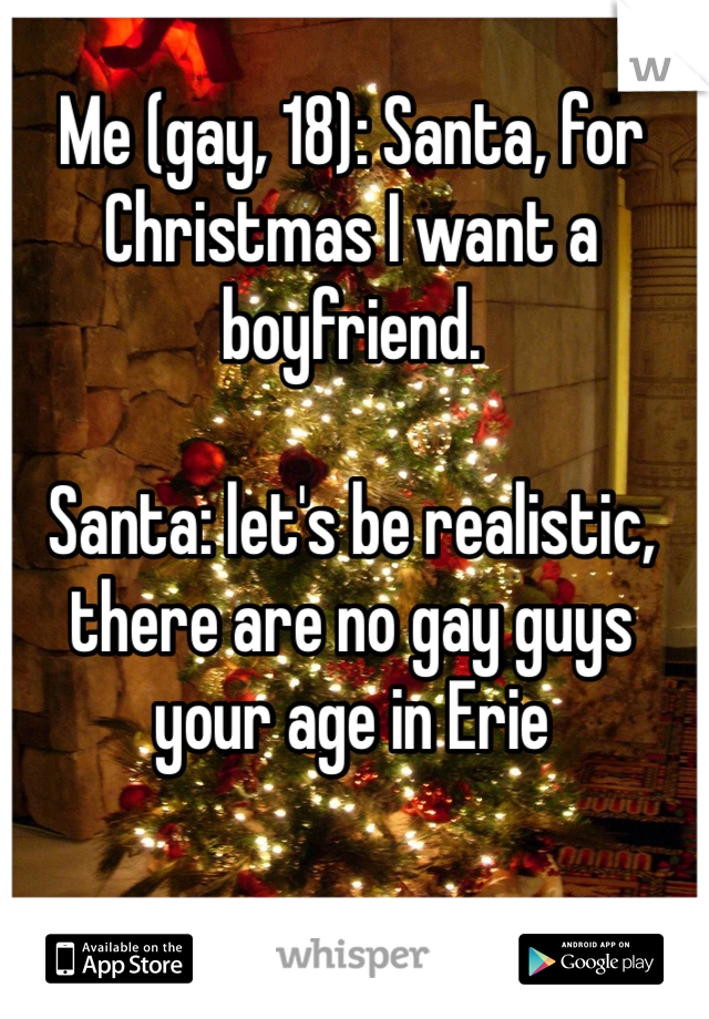 Me (gay, 18): Santa, for Christmas I want a boyfriend.  Santa: let's be realistic, there are no gay guys your age in Erie
