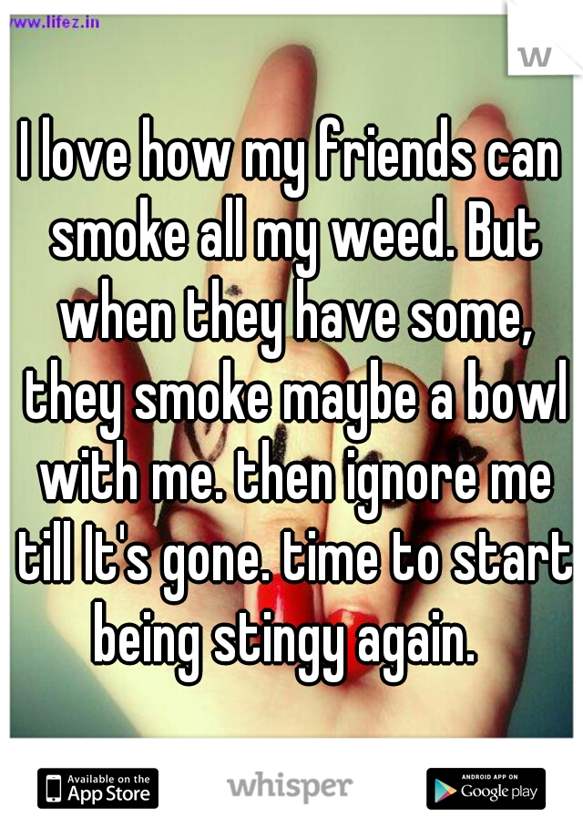 I love how my friends can smoke all my weed. But when they have some, they smoke maybe a bowl with me. then ignore me till It's gone. time to start being stingy again.