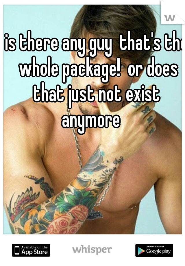 is there any guy  that's the whole package!  or does that just not exist  anymore