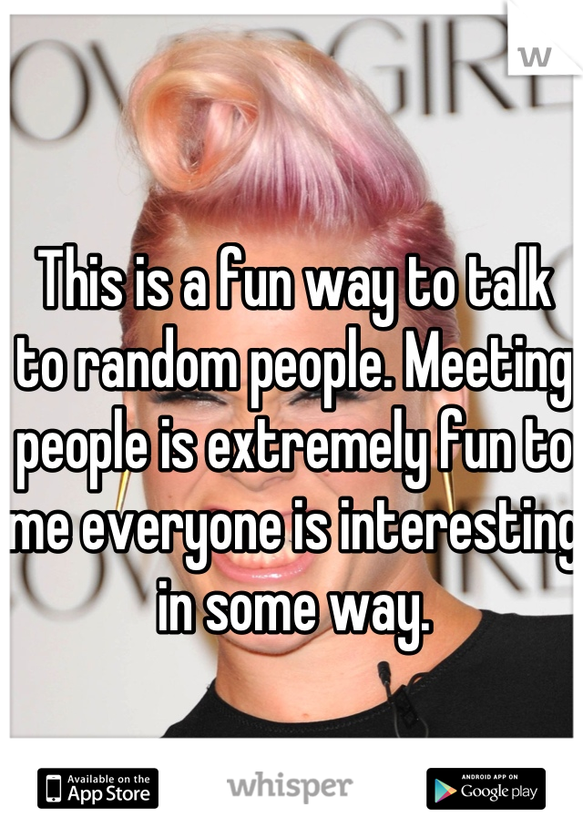 This is a fun way to talk to random people. Meeting people is extremely fun to me everyone is interesting in some way.