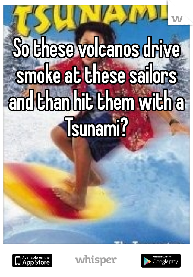 So these volcanos drive smoke at these sailors and than hit them with a Tsunami?