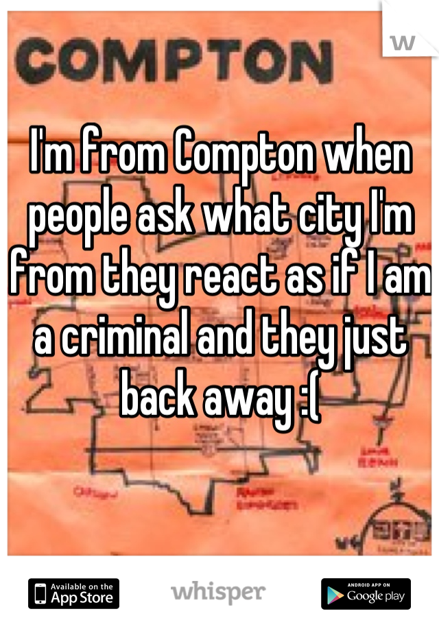 I'm from Compton when people ask what city I'm from they react as if I am a criminal and they just back away :(