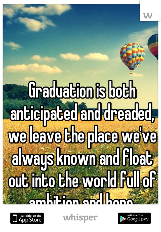 Graduation is both anticipated and dreaded, we leave the place we've always known and float out into the world full of ambition and hope.