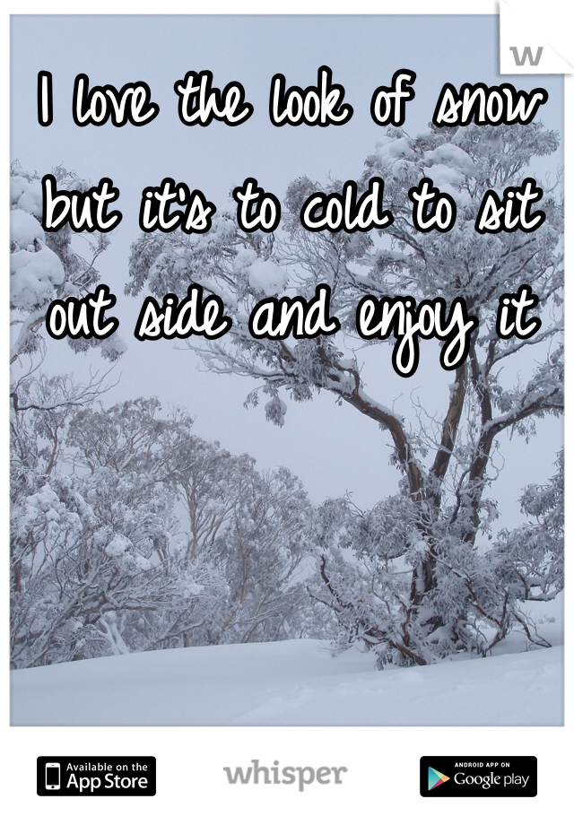 I love the look of snow but it's to cold to sit out side and enjoy it