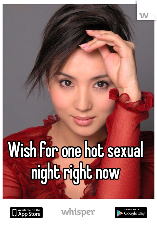 Wish for one hot sexual night right now