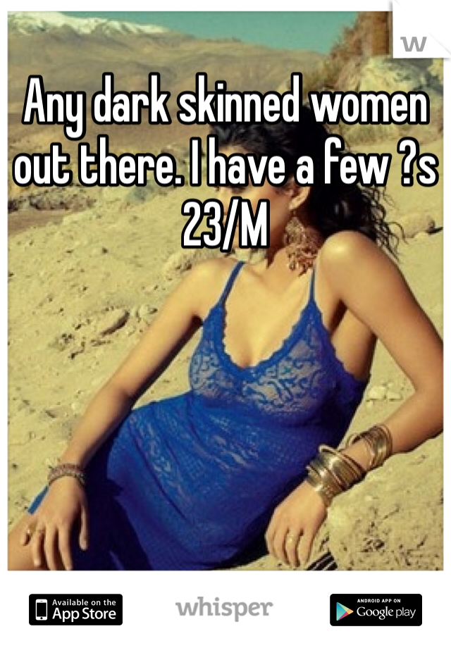 Any dark skinned women out there. I have a few ?s  23/M