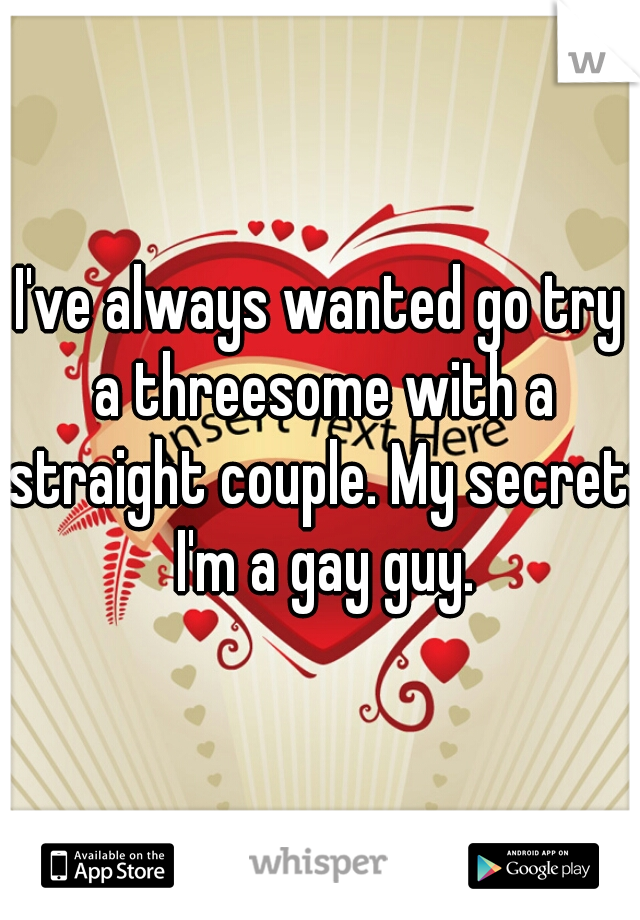 I've always wanted go try a threesome with a straight couple. My secret: I'm a gay guy.