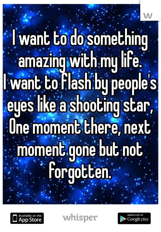 I want to do something amazing with my life.  I want to flash by people's eyes like a shooting star, One moment there, next moment gone but not forgotten.  ------*------