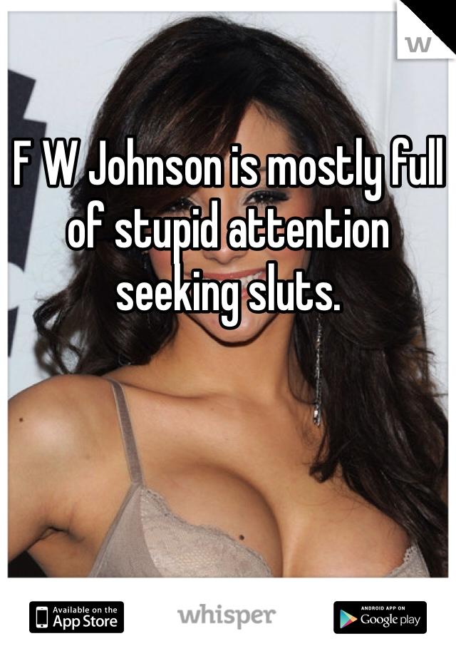 F W Johnson is mostly full of stupid attention seeking sluts.