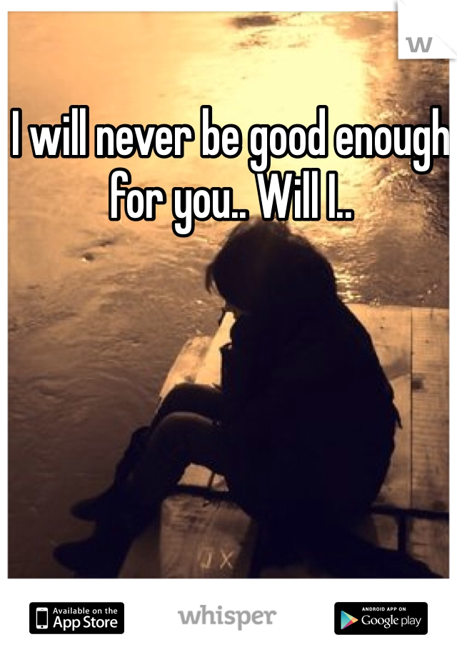 I will never be good enough for you.. Will I..