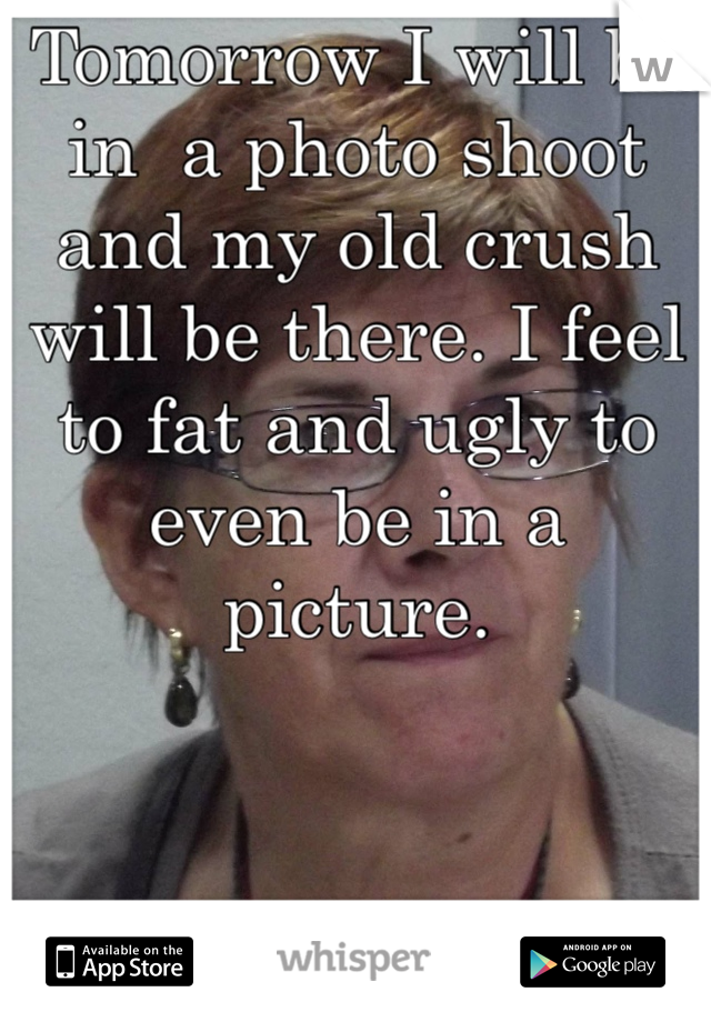 Tomorrow I will be in  a photo shoot and my old crush will be there. I feel to fat and ugly to even be in a picture.