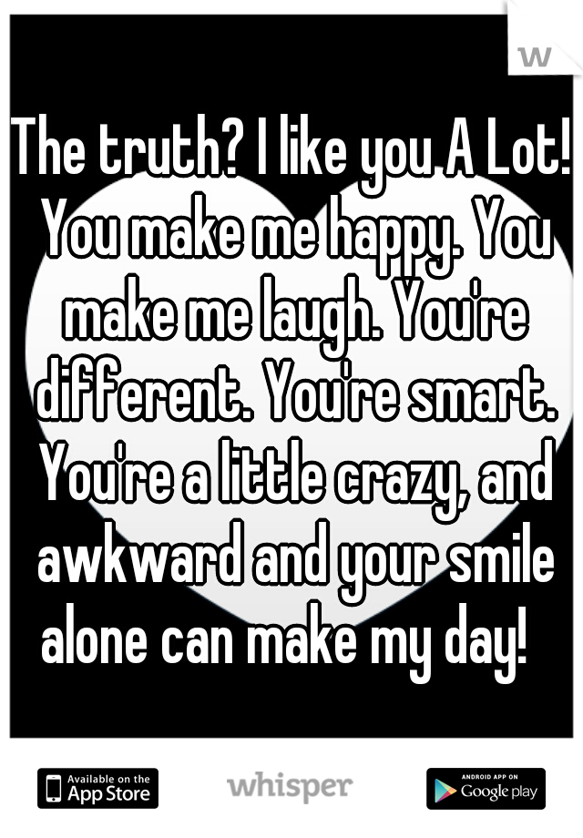 The truth? I like you A Lot! You make me happy. You make me laugh. You're different. You're smart. You're a little crazy, and awkward and your smile alone can make my day!