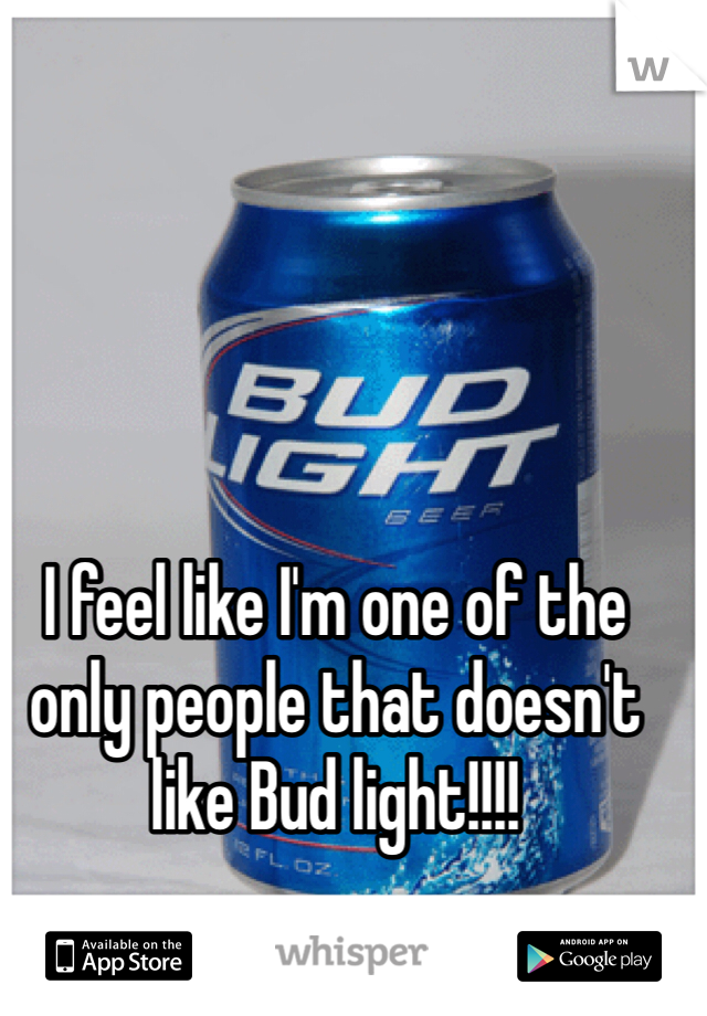 I feel like I'm one of the only people that doesn't like Bud light!!!!