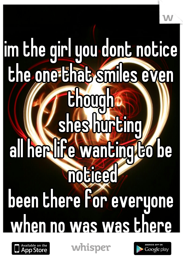 im the girl you dont notice the one that smiles even though       shes hurting all her life wanting to be noticed been there for everyone when no was was there for her! -the forgotten