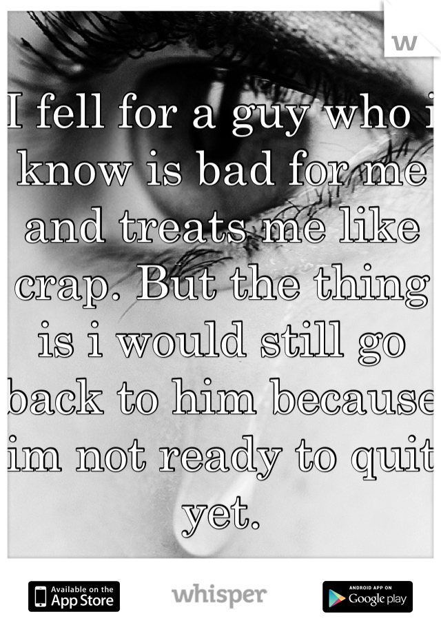 I fell for a guy who i know is bad for me and treats me like crap. But the thing is i would still go back to him because im not ready to quit yet.