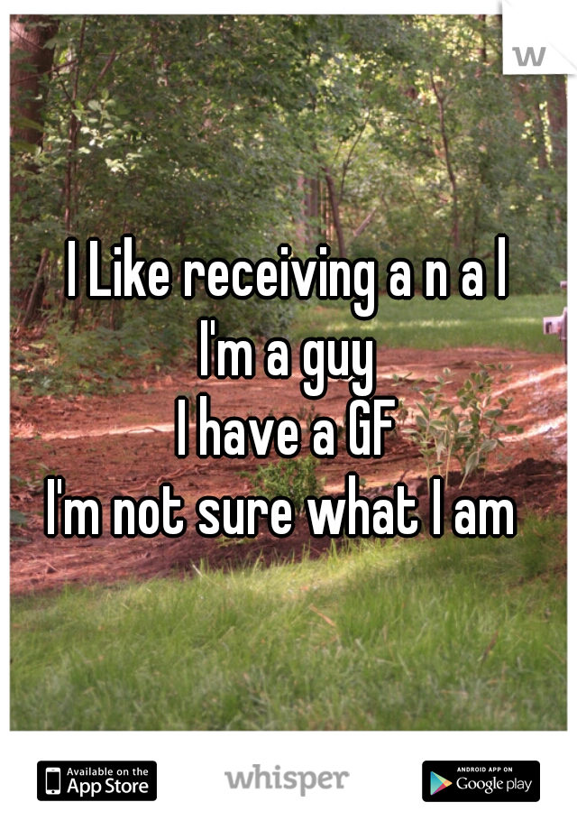 I Like receiving a n a l I'm a guy I have a GF I'm not sure what I am