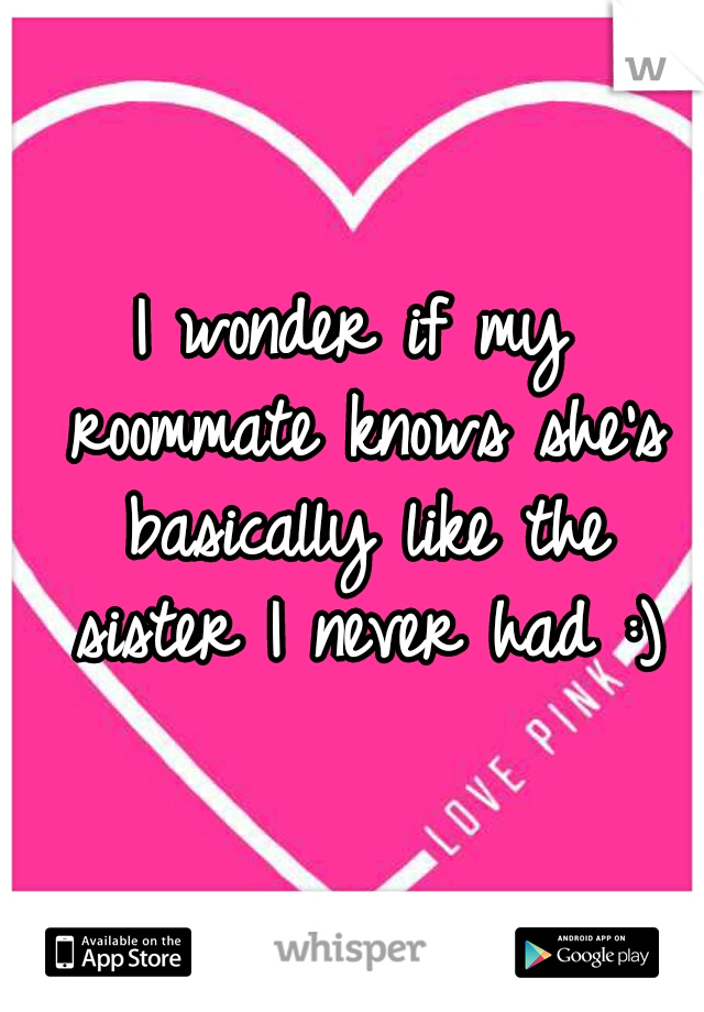 I wonder if my roommate knows she's basically like the sister I never had :)