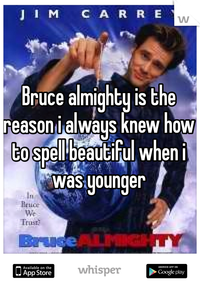 Bruce almighty is the reason i always knew how to spell beautiful when i was younger