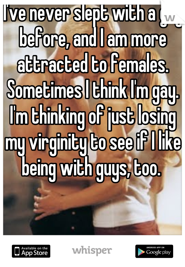 I've never slept with a guy before, and I am more attracted to females. Sometimes I think I'm gay. I'm thinking of just losing my virginity to see if I like being with guys, too.