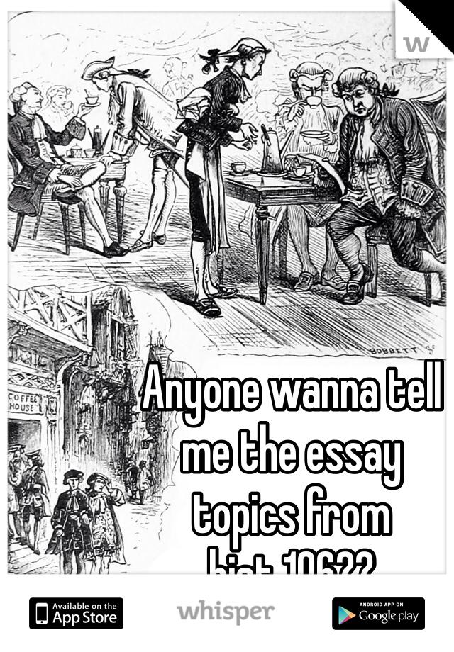 Anyone wanna tell  me the essay  topics from  hist 106??