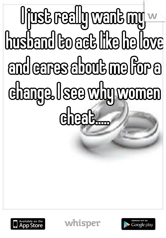 I just really want my husband to act like he love and cares about me for a change. I see why women cheat.....