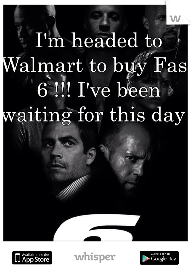 I'm headed to Walmart to buy Fast 6 !!! I've been waiting for this day !