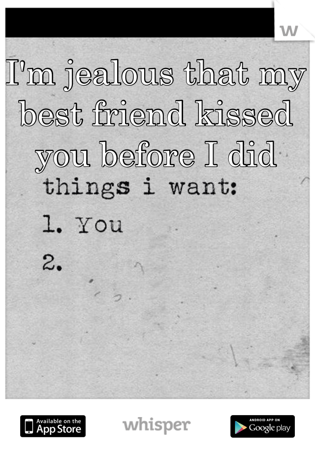 I'm jealous that my best friend kissed you before I did