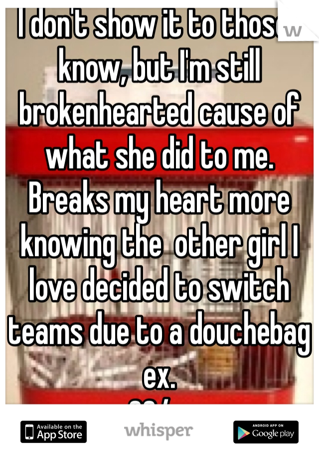 I don't show it to those I know, but I'm still brokenhearted cause of what she did to me. Breaks my heart more knowing the  other girl I love decided to switch teams due to a douchebag ex.  33/m
