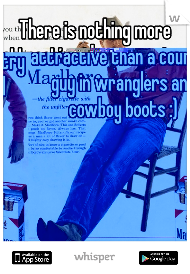 There is nothing more attractive than a country guy in wranglers and cowboy boots :)
