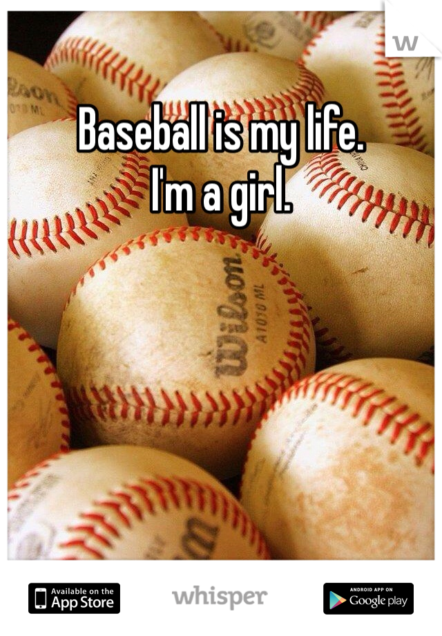 Baseball is my life. I'm a girl.