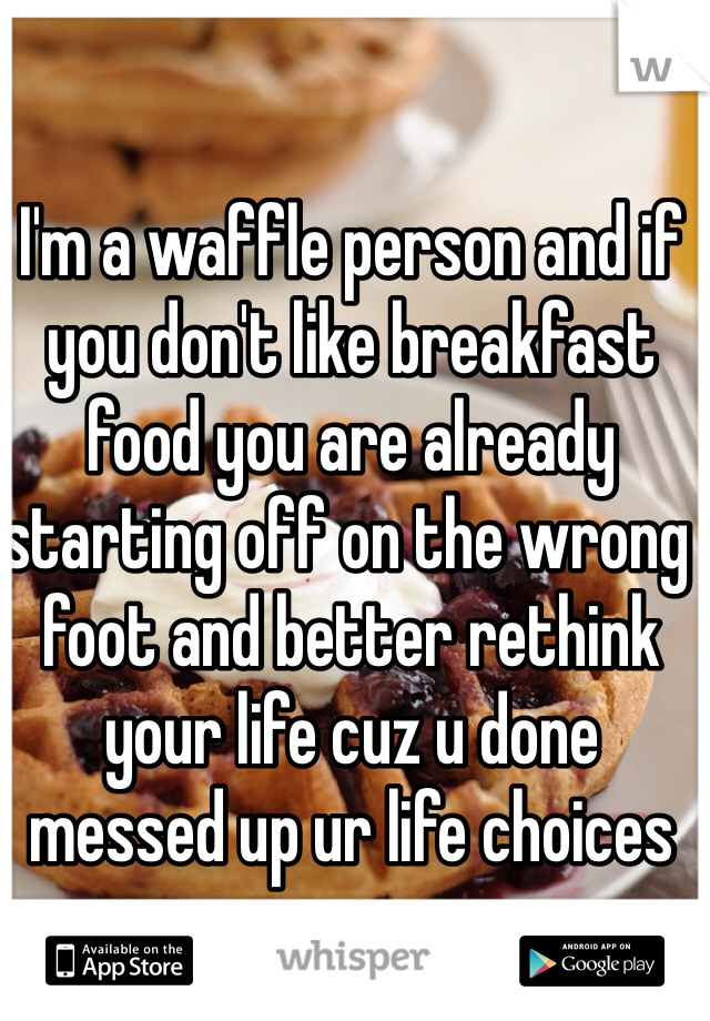 I'm a waffle person and if you don't like breakfast food you are already starting off on the wrong foot and better rethink your life cuz u done messed up ur life choices