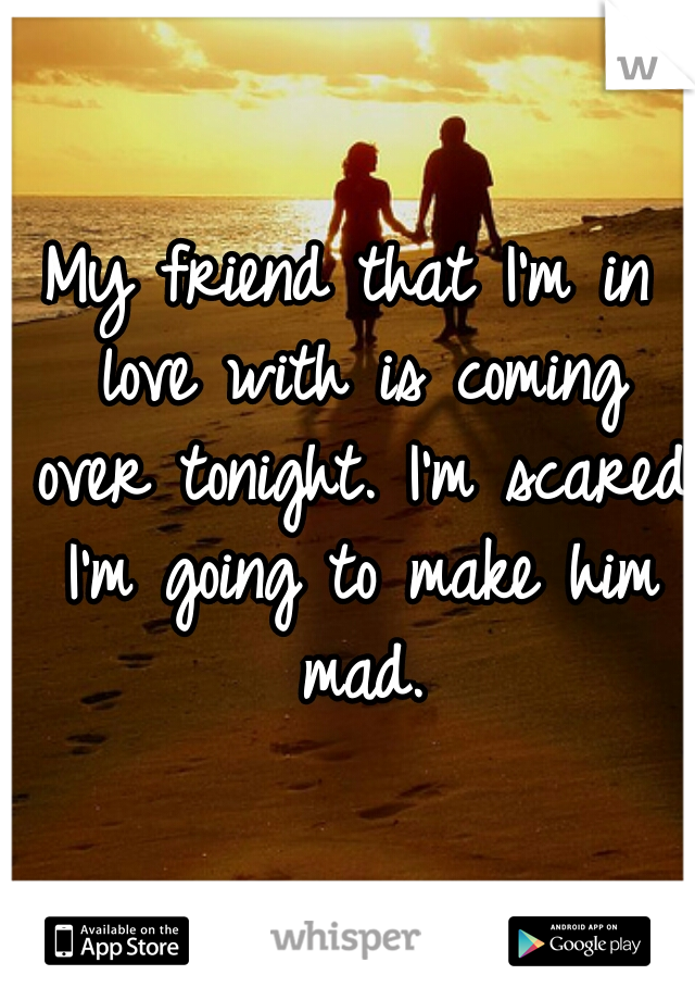 My friend that I'm in love with is coming over tonight. I'm scared I'm going to make him mad.