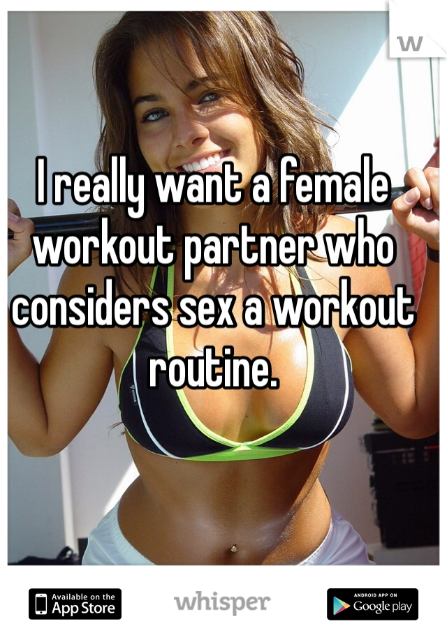 I really want a female workout partner who considers sex a workout routine.