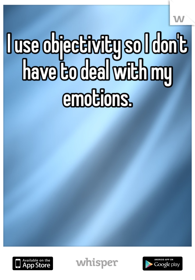 I use objectivity so I don't have to deal with my emotions.