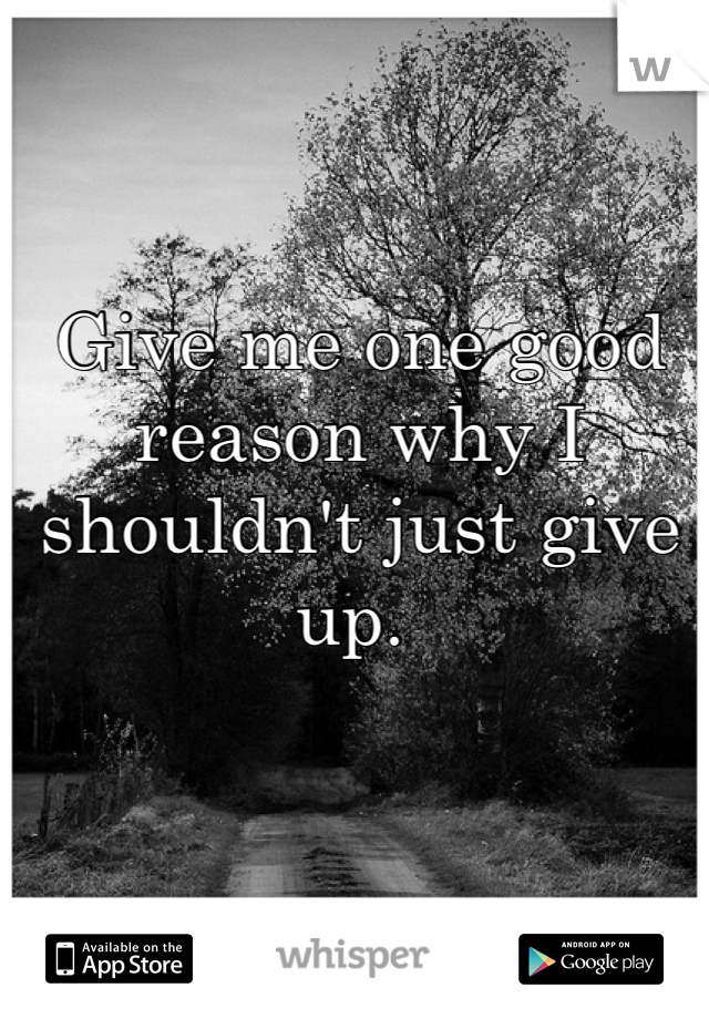 Give me one good reason why I shouldn't just give up.