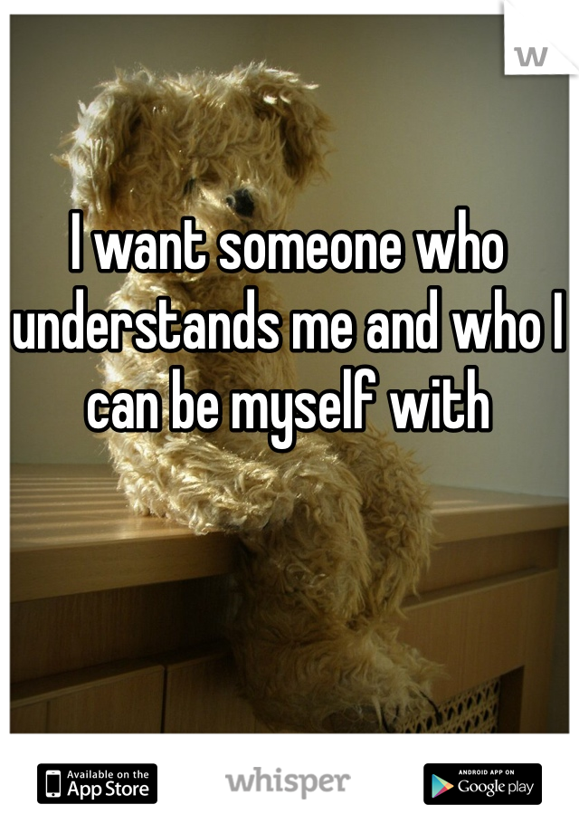 I want someone who understands me and who I can be myself with