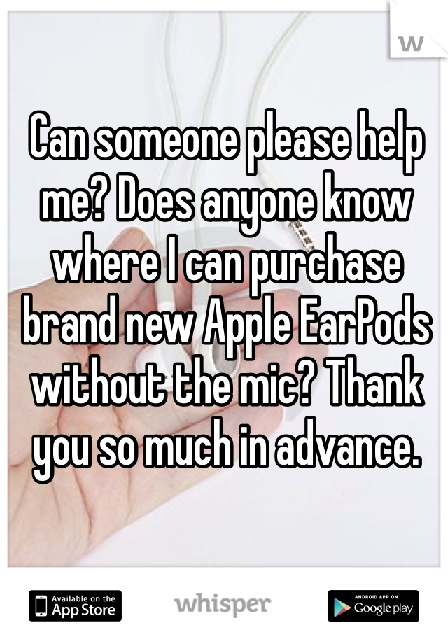 Can someone please help me? Does anyone know where I can purchase brand new Apple EarPods without the mic? Thank you so much in advance.