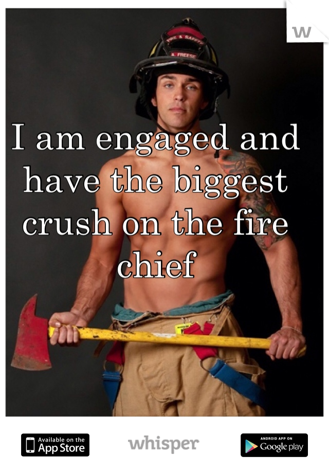 I am engaged and have the biggest crush on the fire chief