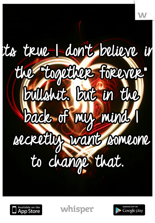 """its true I don't believe in the """"together forever"""" bullshit. but in the back of my mind I secretly want someone to change that."""