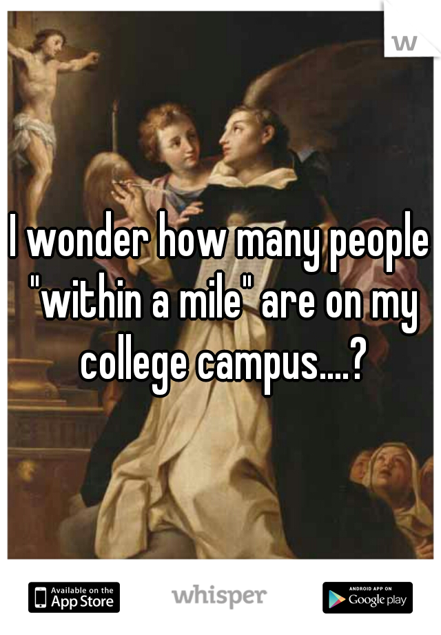 "I wonder how many people ""within a mile"" are on my college campus....?"