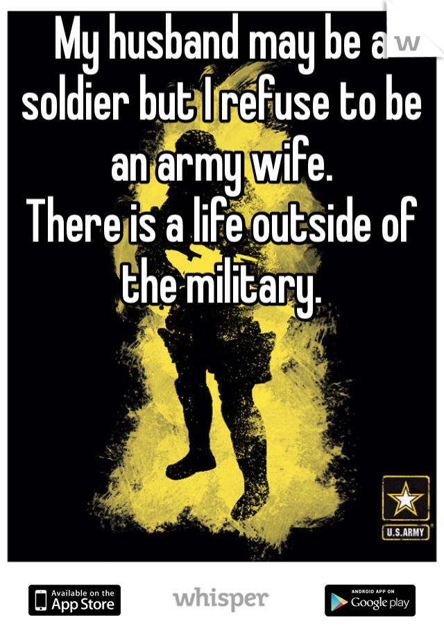 My husband may be a soldier but I refuse to be an army wife. There is a life outside of the military.