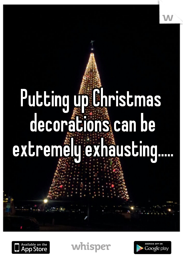 Putting up Christmas decorations can be extremely exhausting.....