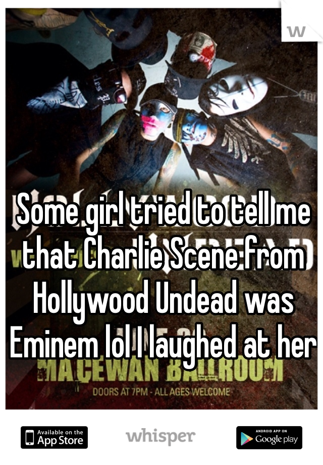Some girl tried to tell me that Charlie Scene from Hollywood Undead was Eminem lol I laughed at her