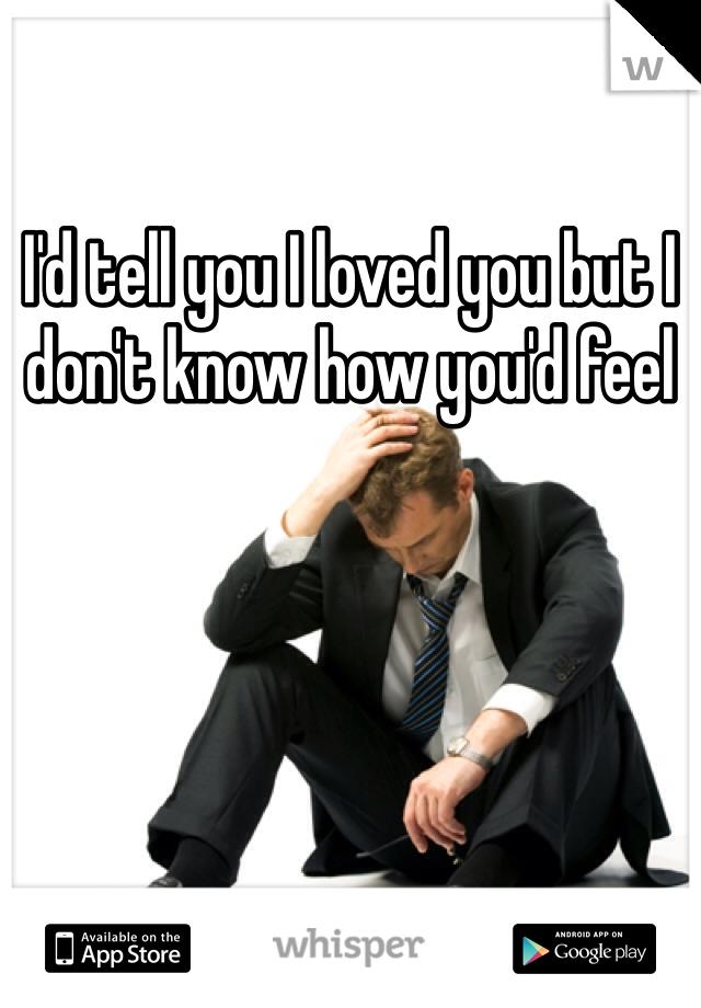 I'd tell you I loved you but I don't know how you'd feel