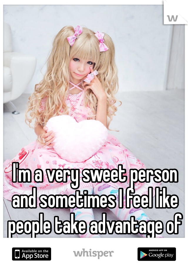 I'm a very sweet person and sometimes I feel like people take advantage of that...