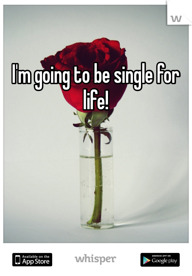 I'm going to be single for life!