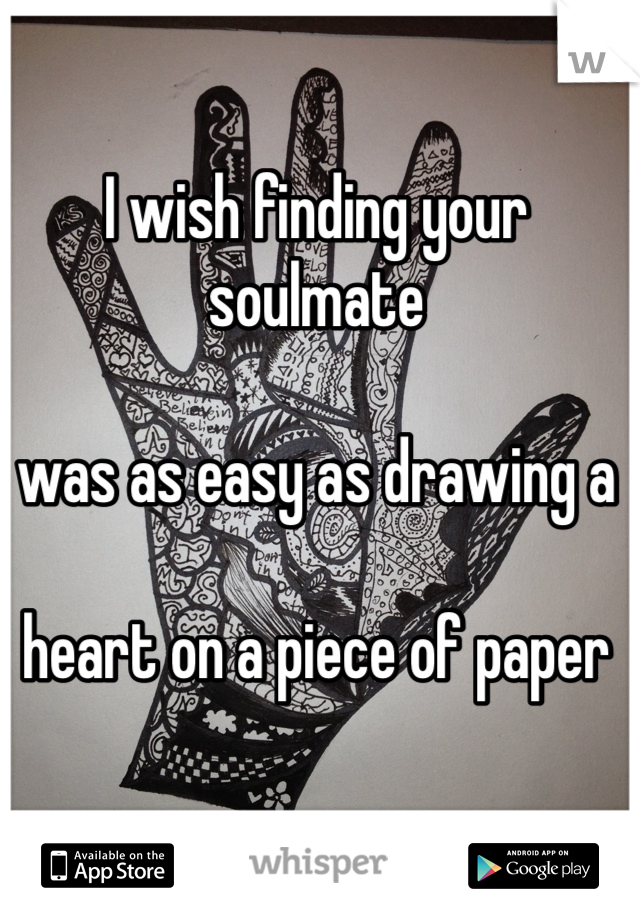 I wish finding your soulmate  was as easy as drawing a   heart on a piece of paper