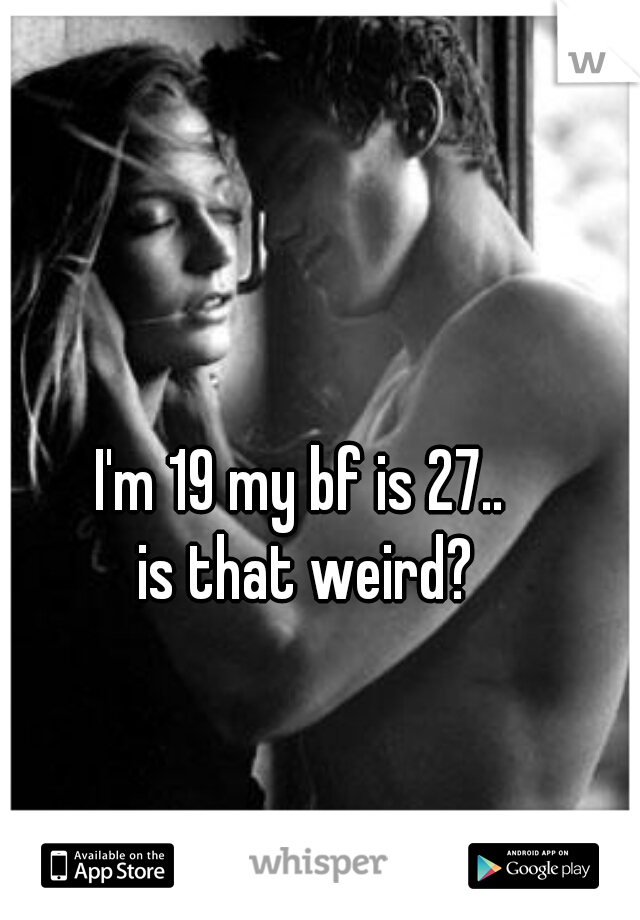 I'm 19 my bf is 27..    is that weird?